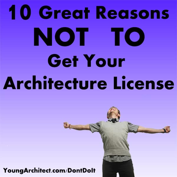 10 Great Reasons NOT TO Get Your Architecture License